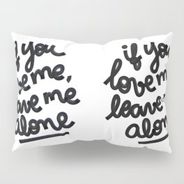 if you love me, leave me alone IV Pillow Sham