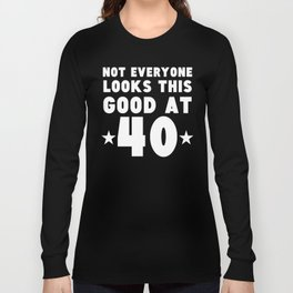 Not Everyone Looks This Good At 40 Long Sleeve T-shirt