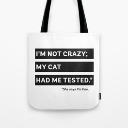 I'm Not Crazy; My Cat Had Me Tested. She Says I'm Fine. Tote Bag