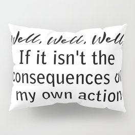 well, well, well, if it isn't the consequences of my actions Pillow Sham