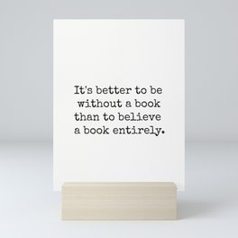 It's better to be without a book than to believe a book entirely. Mini Art Print
