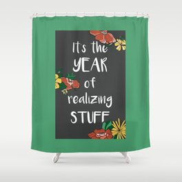 It's the Year of Realizing Stuff Shower Curtain