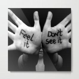 Feel It...Don't See It Metal Print
