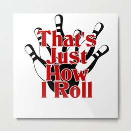 That's Just How I Roll Metal Print