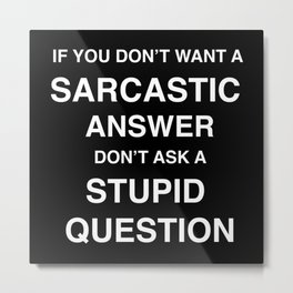if you don't want a sarcastic answer don't ask a stupid question Metal Print
