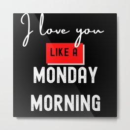 I Love You Like A Monday Morning Metal Print