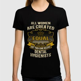 All Women Are Created Equal But Then Some Become Dental Hygienists T-shirt