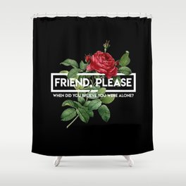 friend please Shower Curtain