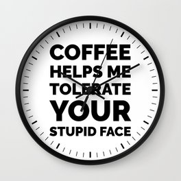 Coffee Helps Me Tolerate Your Stupid Face Wall Clock