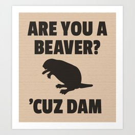 ARE YOU A BEAVER? 'CUZ DAM Art Print