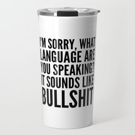 I'm Sorry, What Language Are You Speaking? It Sounds Like Bullshit Travel Mug