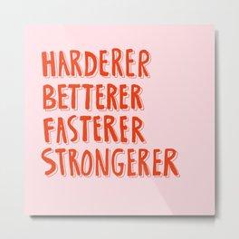 Harderer Betterer Fasterer Strongerer Metal Print
