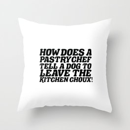 How Does A Pastry Chef Tell A Dog To Leave The Kitchen Choux Throw Pillow