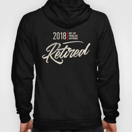 2018 Happy Retired Not My Problem Anymore Hoody