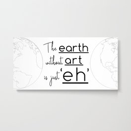 "The Earth Without Art is Just 'Eh"" Metal Print"