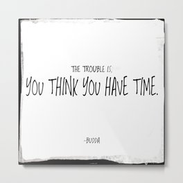 The trouble is, you think you have time. -Budda Metal Print