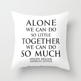 Inspirational quote - Alone we can do so little, together we can do so much. - Hellen Keller American blind and deaf author Throw Pillow