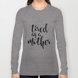 Tired as a mother Long Sleeve T-shirt