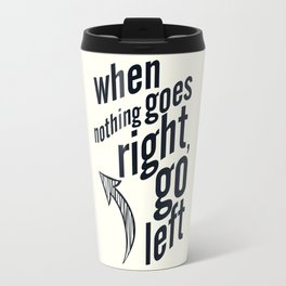 When nothing goes right, go left, inspiration, motivation quote, white version, humor, fun, love Travel Mug