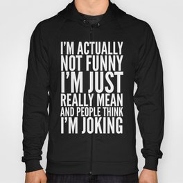 I'M ACTUALLY NOT FUNNY I'M JUST REALLY MEAN AND PEOPLE THINK I'M JOKING (Black & White) Hoody
