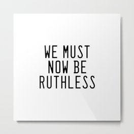 We Must Now Be Ruthless Metal Print