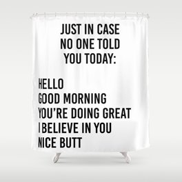 Just in case no one told you today: hello / good morning / you're doing great / I believe in you Shower Curtain