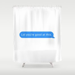 Lol you're good at this Shower Curtain