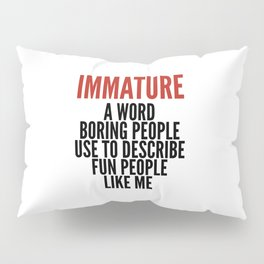 IMMATURE - A WORD BORING PEOPLE USE TO DESCRIBE FUN PEOPLE LIKE ME Pillow Sham