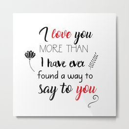 I love you more than I have ever found a way to say to you Metal Print
