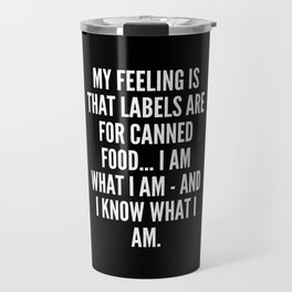 My feeling is that labels are for canned food I am what I am and I know what I am Travel Mug
