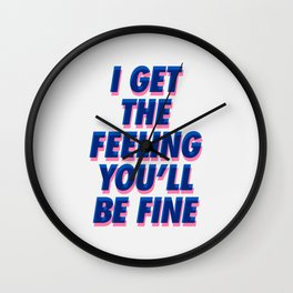 I Get the Feeling You'll Be Fine Wall Clock