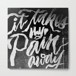 It Takes My Pain Away Metal Print