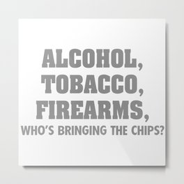 ALCOHOL TOBACCO FIREARMS WHO'S BRINGING THE CHIPS Metal Print