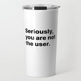 Seriously, you are not the user - UX Design Travel Mug