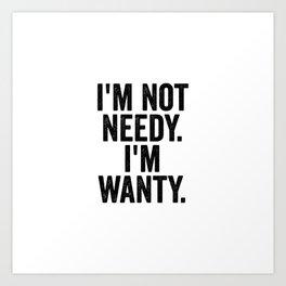 I'm Not Needy I'm Wanty Art Print