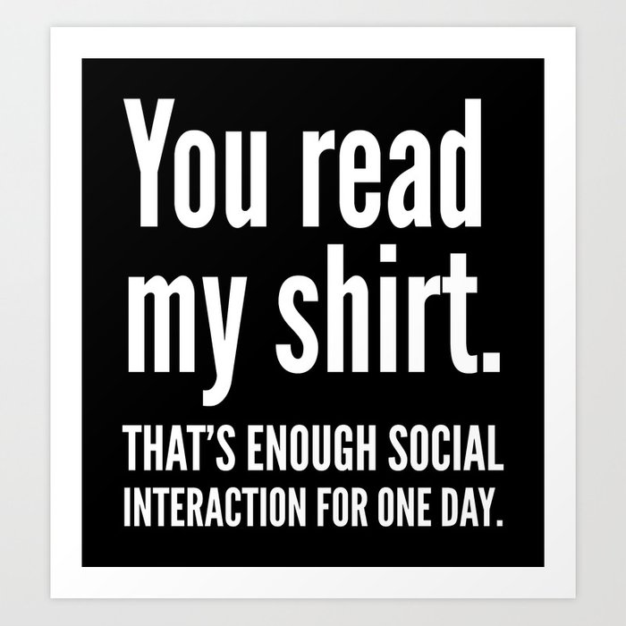 You read my shirt. That's enough social interaction for one day. (Black & White) Art Print