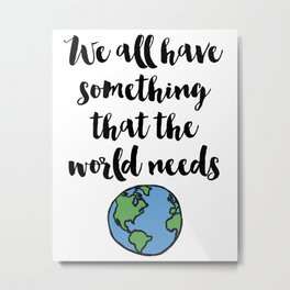 We all have something that the world needs Quote Metal Print