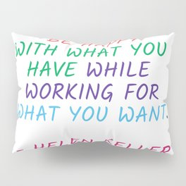BE HAPPY WITH WHAT YOU HAVE WHILE WORKING FOR WHAT YOU WANT - HELEN KELLER Pillow Sham