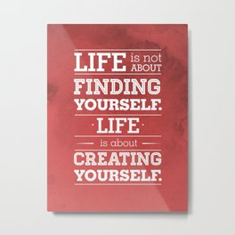 Life is not about finding yourself...Life is about creating yourself! Metal Print
