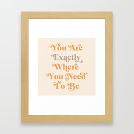 You Are Exactly Where You Need To Be Framed Art Print