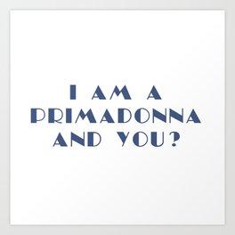 I AM A PRIMADONNA AND YOU ? Art Print
