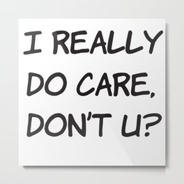 I Really Do Care Dont U? Metal Print