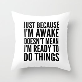 Just Because I'm Awake Doesn't Mean I'm Ready To Do Things Throw Pillow
