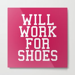 Will Work For Shoes Funny Quote Metal Print