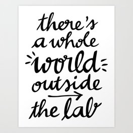 There's a whole WORLD outside the lab Art Print