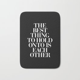 The Best Thing to Hold Onto is Each Other black-white typography poster bedroom home wall decor Bath Mat