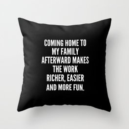 Coming home to my family afterward makes the work richer easier and more fun Throw Pillow