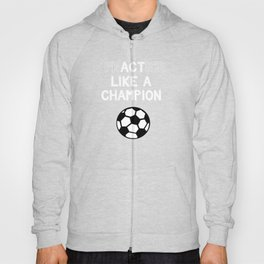 Soccer Practice Like a Champion Act Like a Champion Hoody