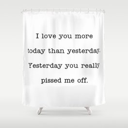 I love you more than yesterday. Yesterday you really pissed me off. Shower Curtain
