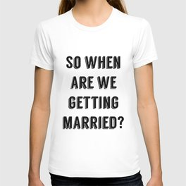 So when are we getting married? T-shirt